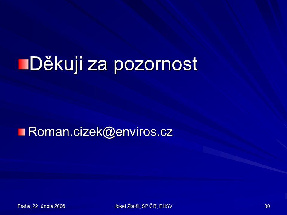 Praha, 22. února 2006 Josef Zbořil, SP ČR; EHSV 30 Děkuji za pozornost Roman.cizek@enviros.cz