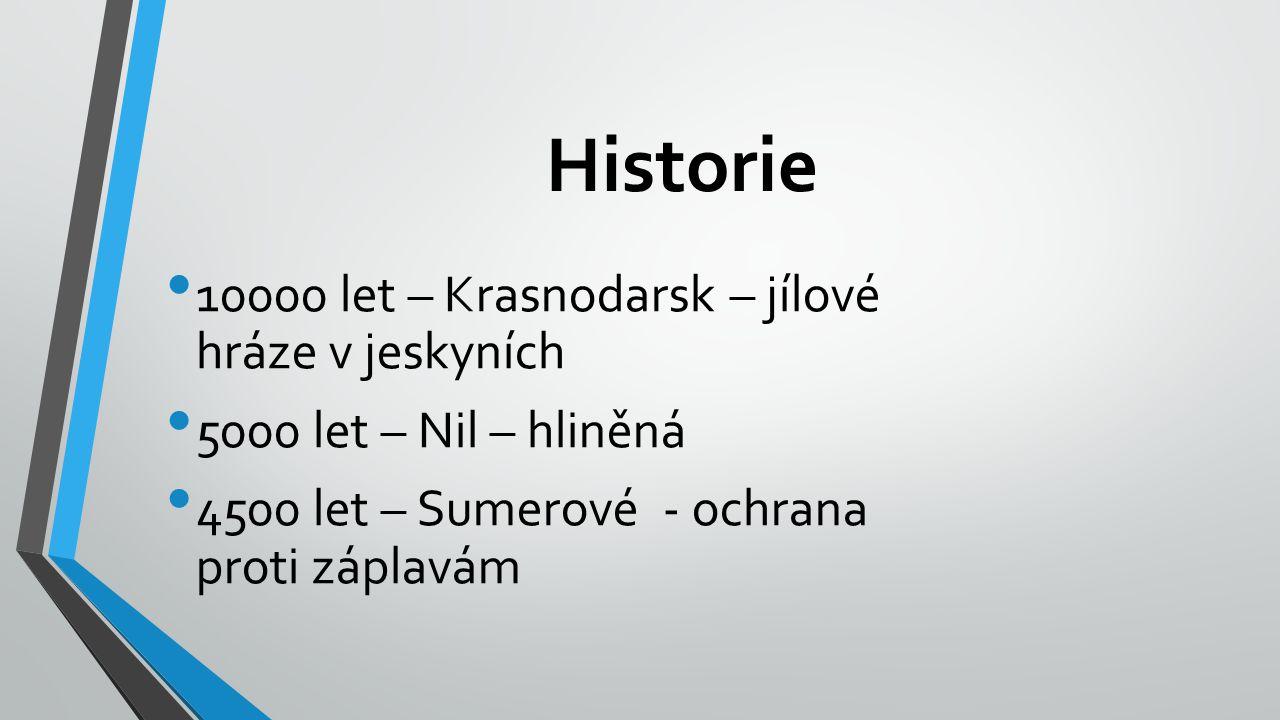 Historie 10000 let – Krasnodarsk – jílové hráze v jeskyních 5000 let – Nil – hliněná 4500 let – Sumerové - ochrana proti záplavám