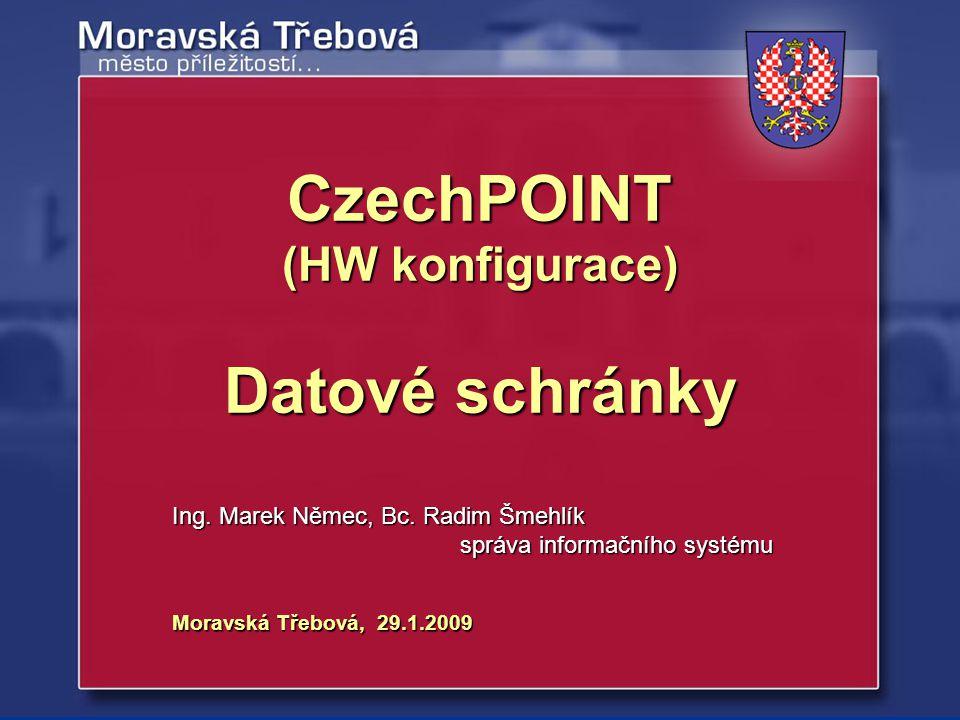 Moravská Třebová, 29.1.2009 Ing. Marek Němec, Bc. Radim Šmehlík správa informačního systému CzechPOINT (HW konfigurace) Datové schránky