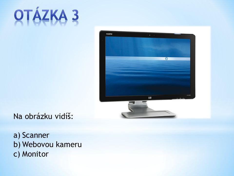 Na obrázku vidíš: a)Scanner b)Webovou kameru c)Monitor