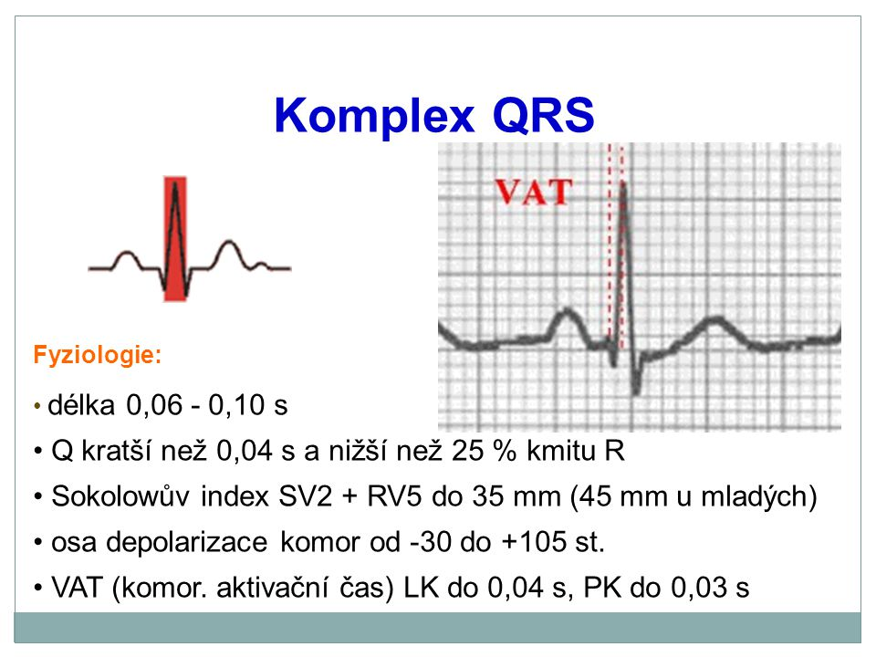 Fyziologie: délka 0,06 - 0,10 s Q kratší než 0,04 s a nižší než 25 % kmitu R Sokolowův index SV2 + RV5 do 35 mm (45 mm u mladých) osa depolarizace kom
