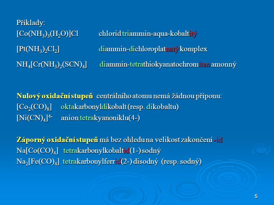 5 Příklady: [Co(NH 3 ) 3 (H 2 O)]Cl chlorid triammin-aqua-kobaltitý [Pt(NH 3 ) 2 Cl 2 ] diammin-dichloroplatnatý komplex NH 4 [Cr(NH 3 ) 2 (SCN) 4 ] diammin-tetrathiokyanatochromitan amonný Nulový oxidační stupeň centrálního atomu nemá žádnou příponu: [Co 2 (CO) 8 ] oktakarbonyldikobalt (resp.