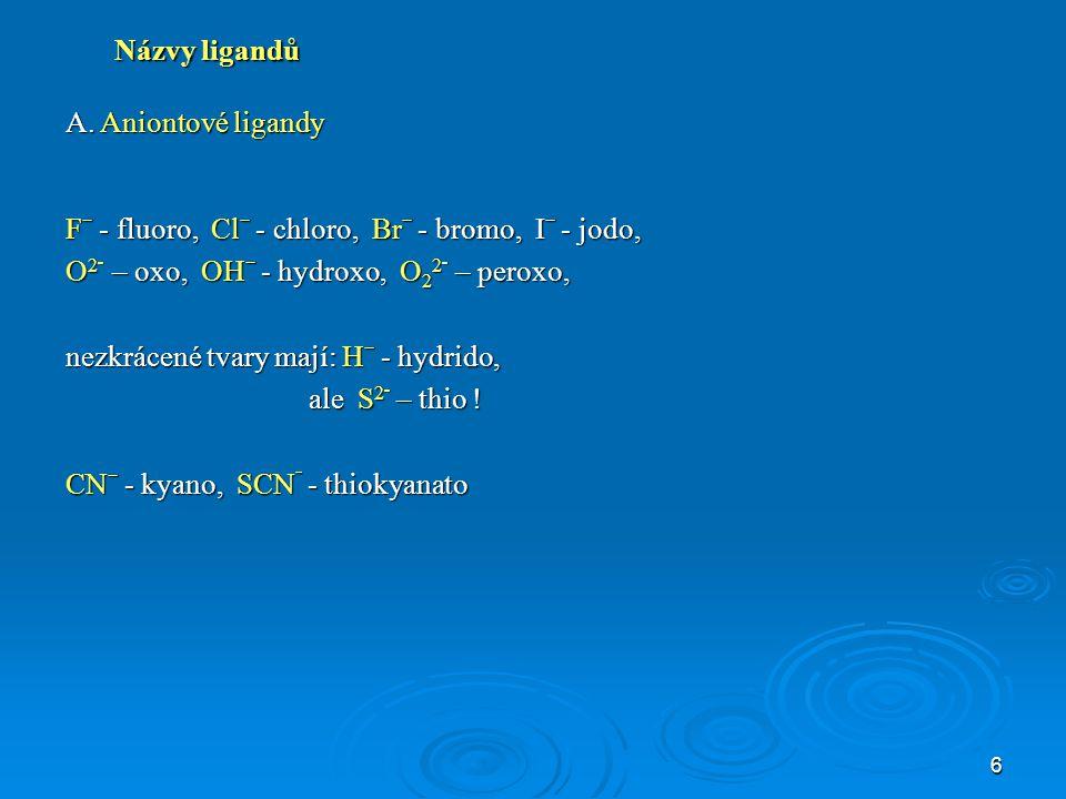 6 Názvy ligandů A. Aniontové ligandy Fˉ - fluoro, Clˉ - chloro, Brˉ - bromo, Iˉ - jodo, O 2 ־ – oxo, OHˉ - hydroxo, O 2 2 ־ – peroxo, nezkrácené tvary