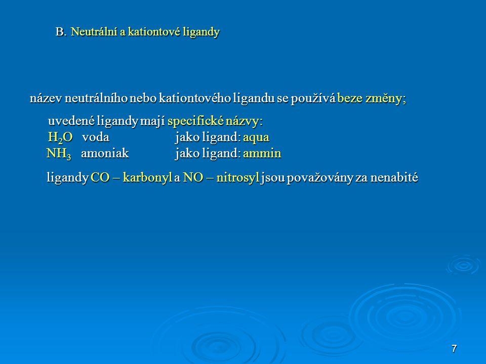 7 B. Neutrální a kationtové ligandy název neutrálního nebo kationtového ligandu se používá beze změny; uvedené ligandy mají specifické názvy: H 2 O vo