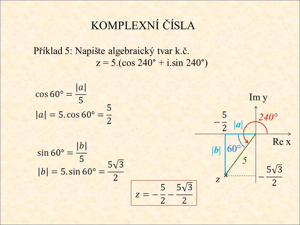 KOMPLEXNÍ ČÍSLA Příklad 5: Napište algebraický tvar k.č. z = 5.(cos 240° + i.sin 240°) Re x Im y |a| 5 240° 60° |b|