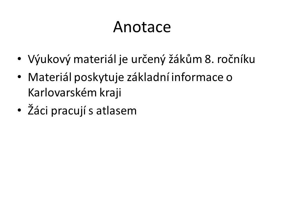 Anotace Výukový materiál je určený žákům 8. ročníku Materiál poskytuje základní informace o Karlovarském kraji Žáci pracují s atlasem