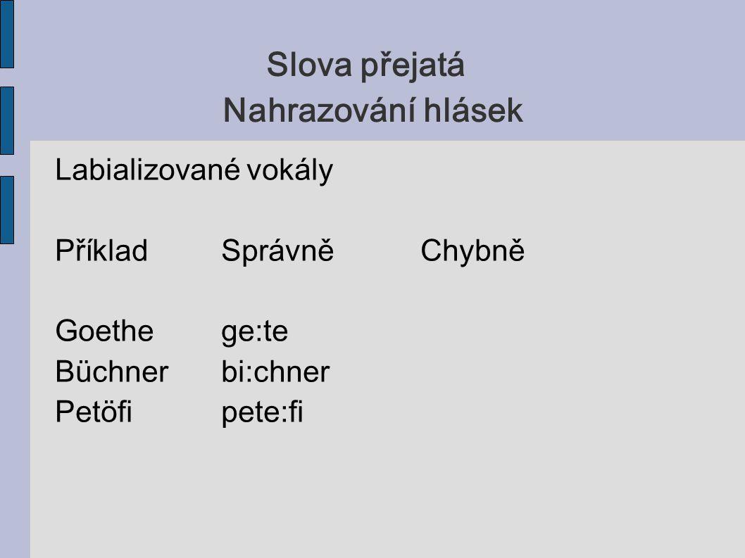 Slova přejatá Nahrazování hlásek Labializované vokály PříkladSprávněChybně Goethege:te Büchnerbi:chner Petöfipete:fi
