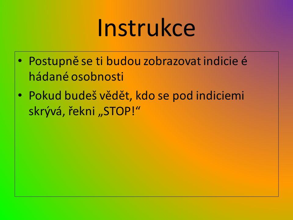 """Instrukce Postupně se ti budou zobrazovat indicie é hádané osobnosti Pokud budeš vědět, kdo se pod indiciemi skrývá, řekni """"STOP!"""""""