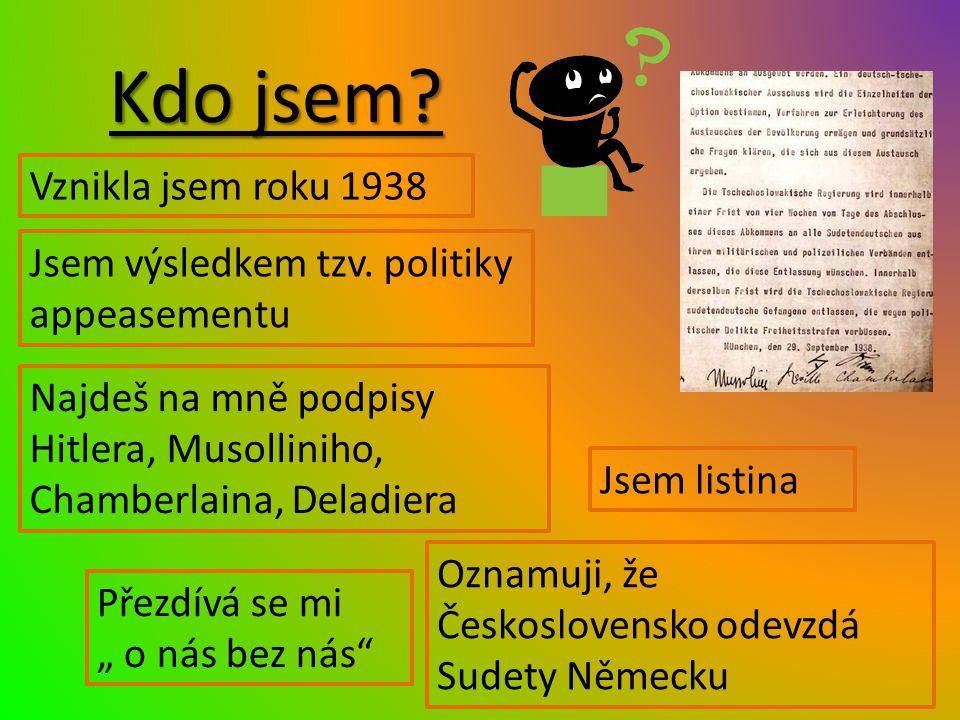 """Kdo jsem? Jsem listina Vznikla jsem roku 1938 Najdeš na mně podpisy Hitlera, Musolliniho, Chamberlaina, Deladiera Přezdívá se mi """" o nás bez nás"""" Ozna"""