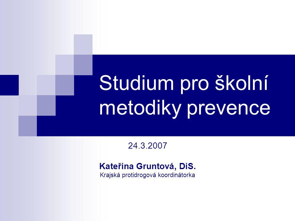 Studium pro školní metodiky prevence 24.3.2007 Kateřina Gruntová, DiS. Krajská protidrogová koordinátorka