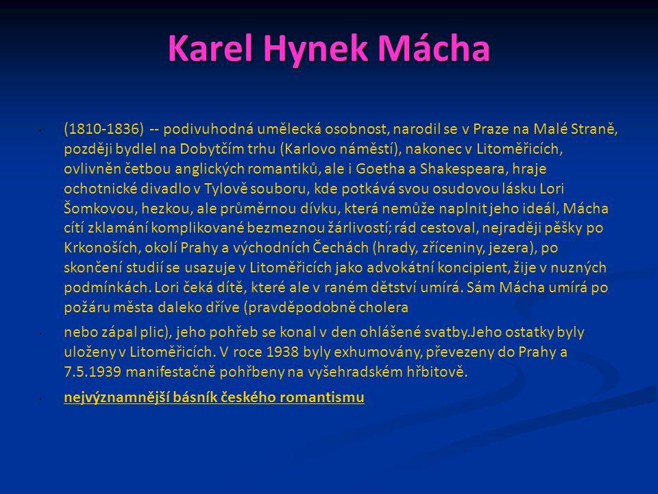 Karel Hynek Mácha (1810-1836) -- podivuhodná umělecká osobnost, narodil se v Praze na Malé Straně, později bydlel na Dobytčím trhu (Karlovo náměstí), nakonec v Litoměřicích, ovlivněn četbou anglických romantiků, ale i Goetha a Shakespeara, hraje ochotnické divadlo v Tylově souboru, kde potkává svou osudovou lásku Lori Šomkovou, hezkou, ale průměrnou dívku, která nemůže naplnit jeho ideál, Mácha cítí zklamání komplikované bezmeznou žárlivostí; rád cestoval, nejraději pěšky po Krkonoších, okolí Prahy a východních Čechách (hrady, zříceniny, jezera), po skončení studií se usazuje v Litoměřicích jako advokátní koncipient, žije v nuzných podmínkách.