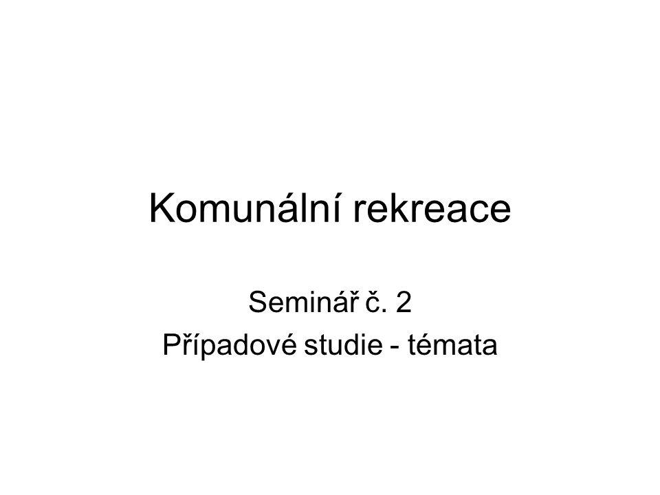 Komunální rekreace Seminář č. 2 Případové studie - témata