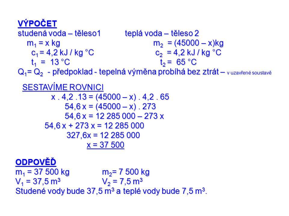 VÝPOČET studená voda – těleso1 teplá voda – těleso 2 m 1 = x kg m 2 = (45000 – x)kg m 1 = x kg m 2 = (45000 – x)kg c 1 = 4,2 kJ / kg °C c 2 = 4,2 kJ / kg °C c 1 = 4,2 kJ / kg °C c 2 = 4,2 kJ / kg °C t 1 = 13 °C t 2 = 65 °C t 1 = 13 °C t 2 = 65 °C Q 1 = Q 2 - předpoklad - tepelná výměna probíhá bez ztrát – v uzavřené soustavě SESTAVÍME ROVNICI x.