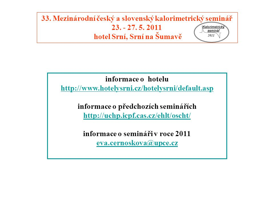 informace o hotelu http://www.hotelysrni.cz/hotelysrni/default.asp http://www.hotelysrni.cz/hotelysrni/default.asp informace o předchozích seminářích http://uchp.icpf.cas.cz/ehlt/oscht/ http://uchp.icpf.cas.cz/ehlt/oscht/ informace o semináři v roce 2011 eva.cernoskova@upce.cz 33.