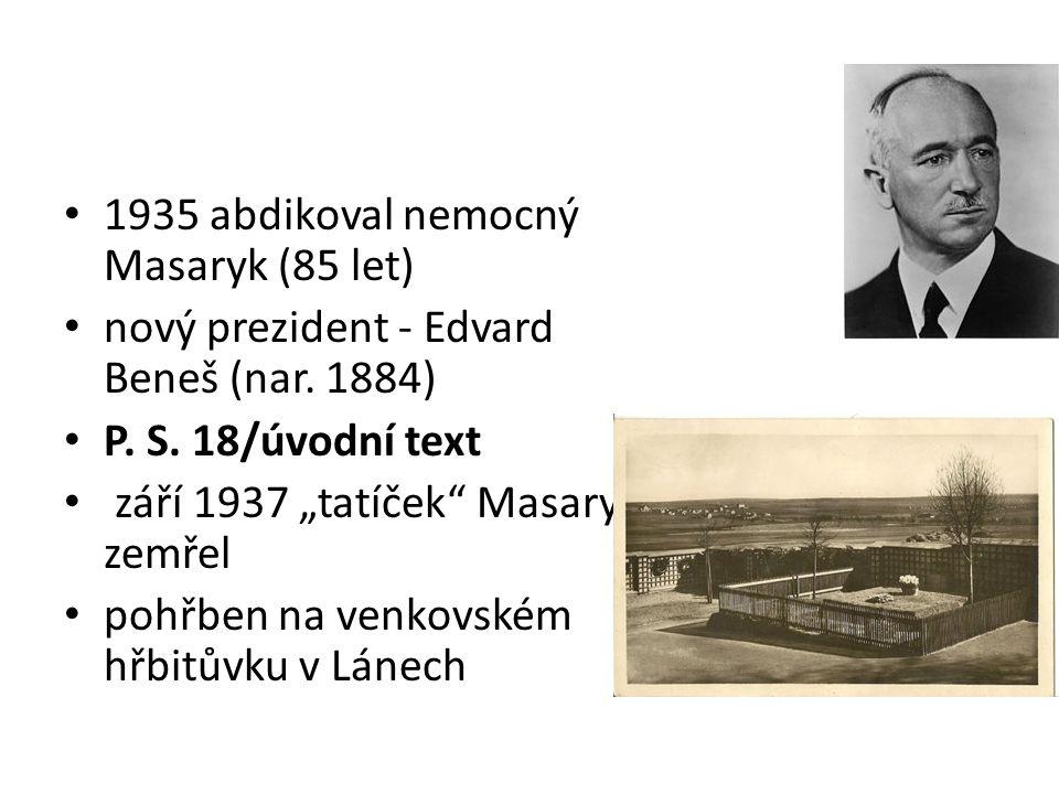"""1935 abdikoval nemocný Masaryk (85 let) nový prezident - Edvard Beneš (nar. 1884) P. S. 18/úvodní text září 1937 """"tatíček"""" Masaryk zemřel pohřben na v"""