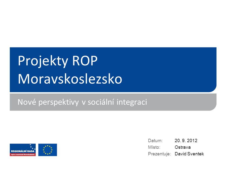 Projekty ROP Moravskoslezsko Nové perspektivy v sociální integraci Datum: Místo: Prezentuje: 20. 9. 2012 Ostrava David Sventek