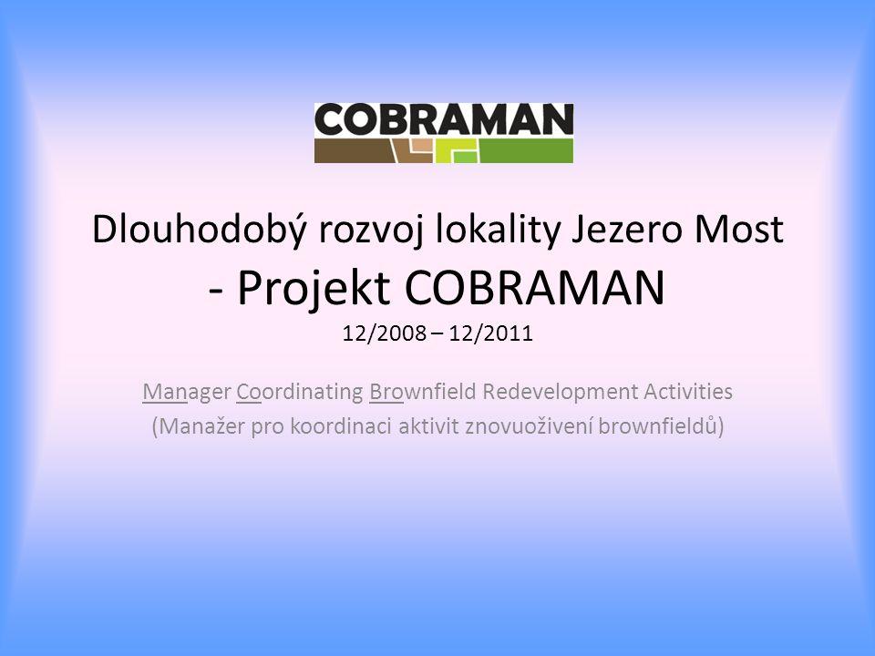Dlouhodobý rozvoj lokality Jezero Most - Projekt COBRAMAN 12/2008 – 12/2011 Manager Coordinating Brownfield Redevelopment Activities (Manažer pro koordinaci aktivit znovuoživení brownfieldů)