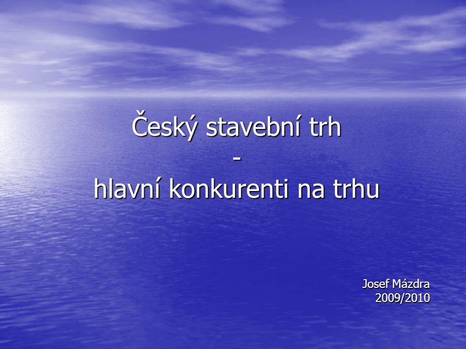 Český stavební trh - hlavní konkurenti na trhu Josef Mázdra 2009/2010