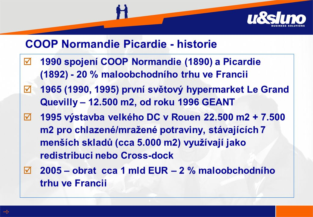 COOP Normandie Picardie - historie  1990 spojení COOP Normandie (1890) a Picardie (1892) - 20 % maloobchodního trhu ve Francii  1965 (1990, 1995) první světový hypermarket Le Grand Quevilly – 12.500 m2, od roku 1996 GEANT  1995 výstavba velkého DC v Rouen 22.500 m2 + 7.500 m2 pro chlazené/mražené potraviny, stávajících 7 menších skladů (cca 5.000 m2) využívají jako redistribuci nebo Cross-dock  2005 – obrat cca 1 mld EUR – 2 % maloobchodního trhu ve Francii