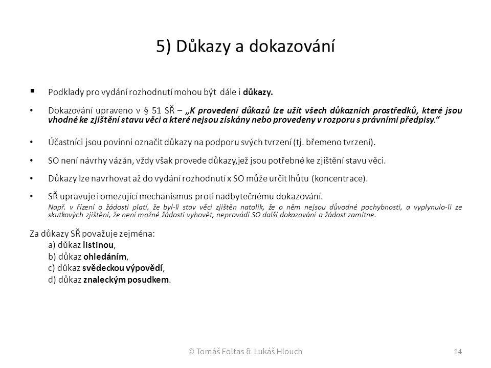 """© Tomáš Foltas & Lukáš Hlouch14 5) Důkazy a dokazování  Podklady pro vydání rozhodnutí mohou být dále i důkazy. Dokazování upraveno v § 51 SŘ – """"K pr"""