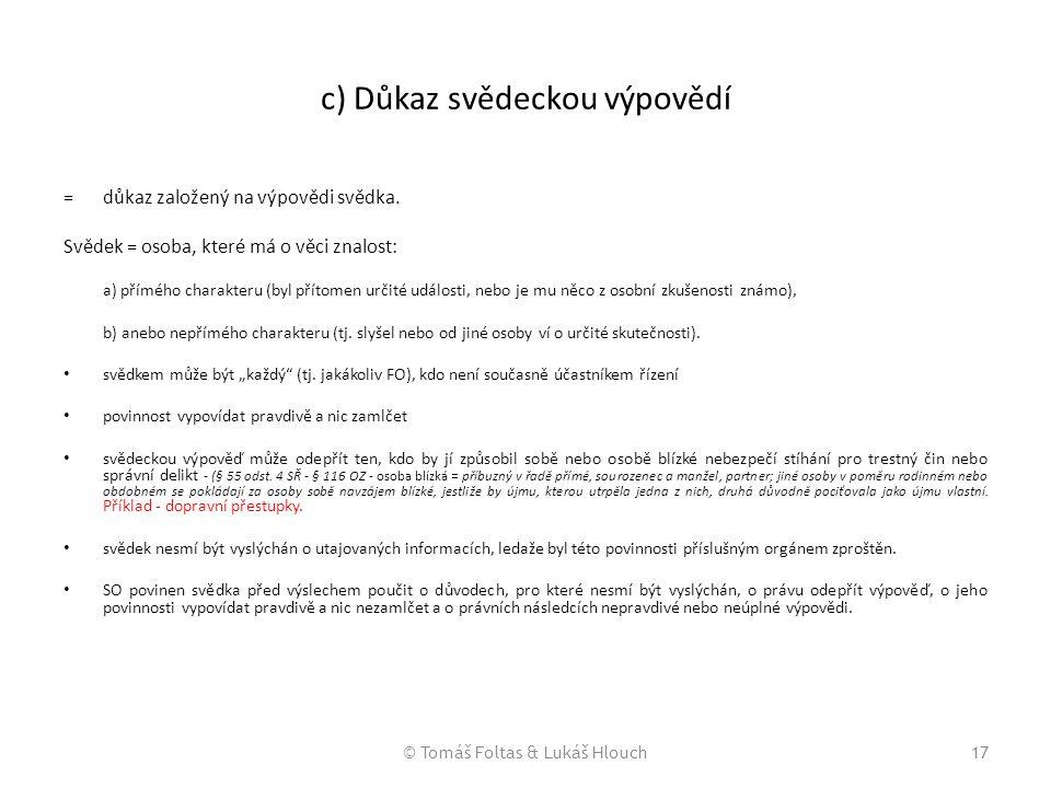 © Tomáš Foltas & Lukáš Hlouch17 c) Důkaz svědeckou výpovědí = důkaz založený na výpovědi svědka. Svědek = osoba, které má o věci znalost: a) přímého c