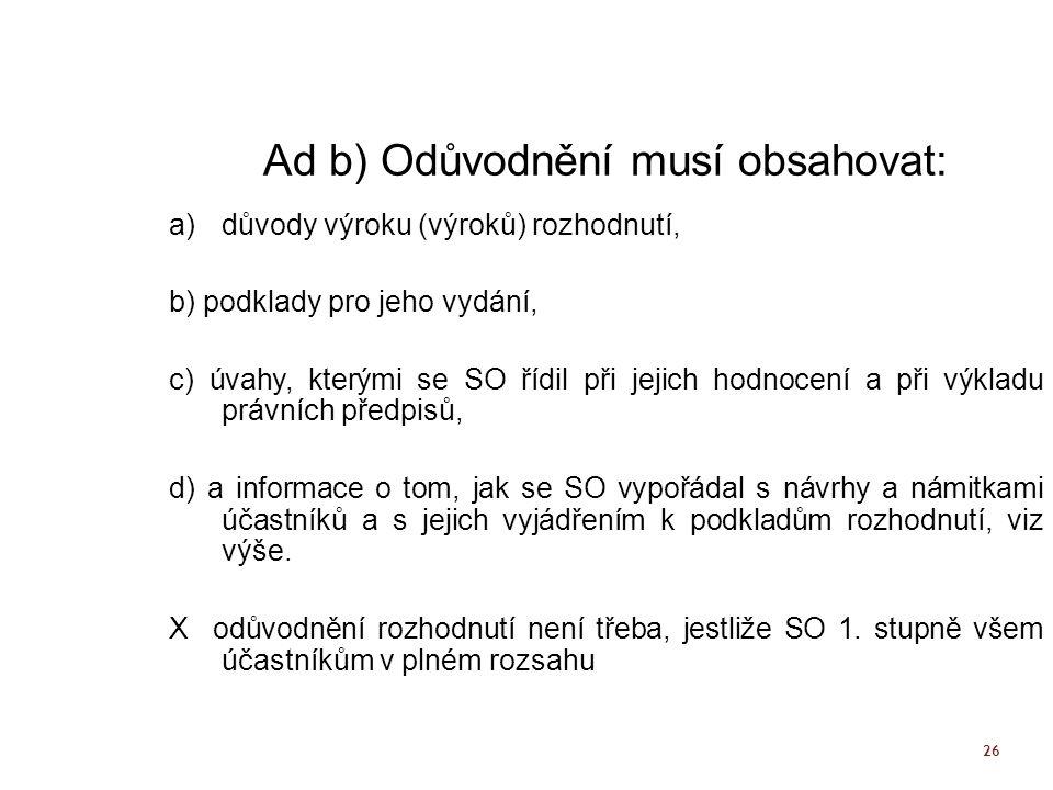 26 Ad b) Odůvodnění musí obsahovat: a)důvody výroku (výroků) rozhodnutí, b) podklady pro jeho vydání, c) úvahy, kterými se SO řídil při jejich hodnoce