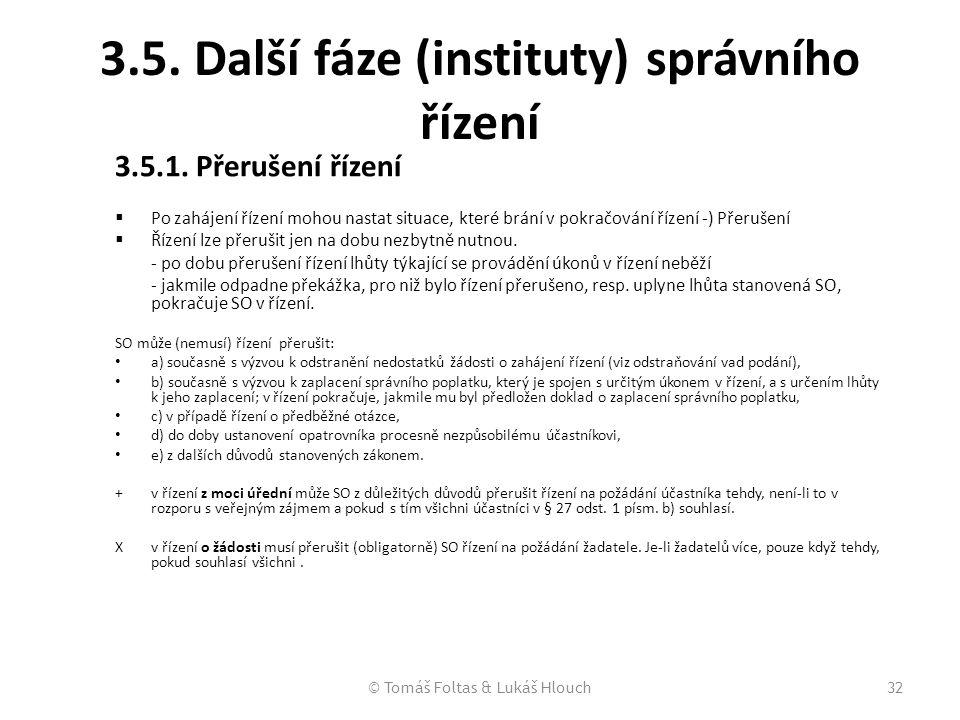 © Tomáš Foltas & Lukáš Hlouch32 3.5. Další fáze (instituty) správního řízení 3.5.1. Přerušení řízení  Po zahájení řízení mohou nastat situace, které