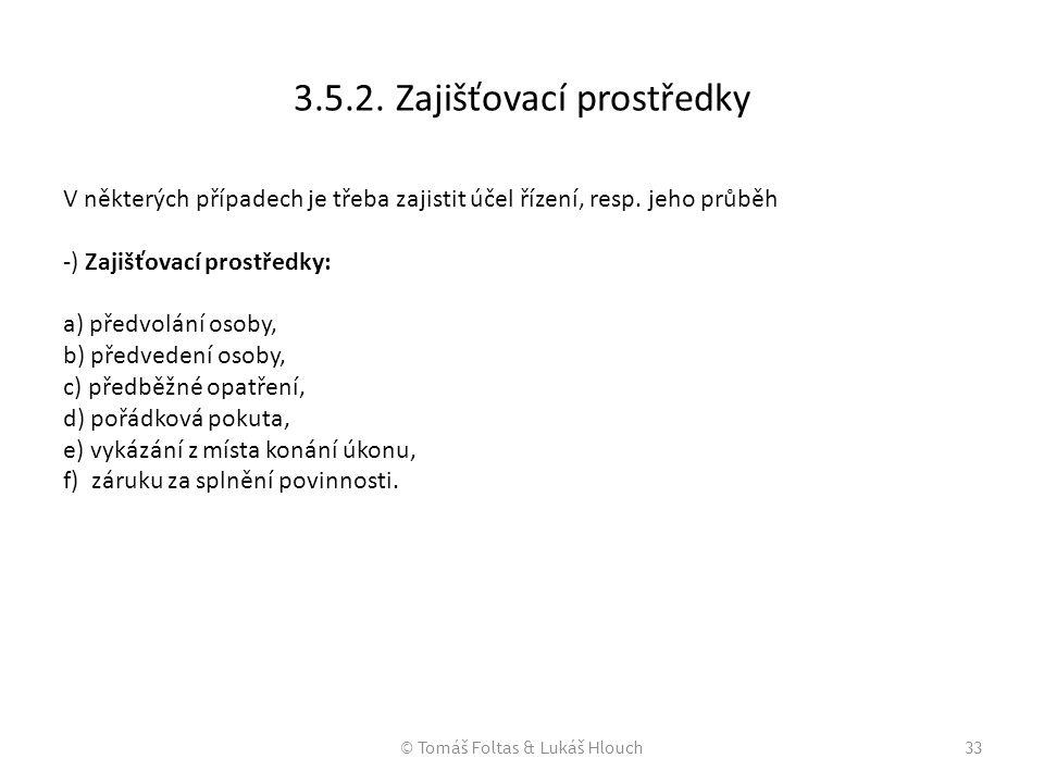 © Tomáš Foltas & Lukáš Hlouch33 3.5.2. Zajišťovací prostředky V některých případech je třeba zajistit účel řízení, resp. jeho průběh -) Zajišťovací pr