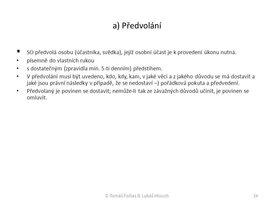 © Tomáš Foltas & Lukáš Hlouch34 a) Předvolání  SO předvolá osobu (účastníka, svědka), jejíž osobní účast je k provedení úkonu nutná. písemně do vlast