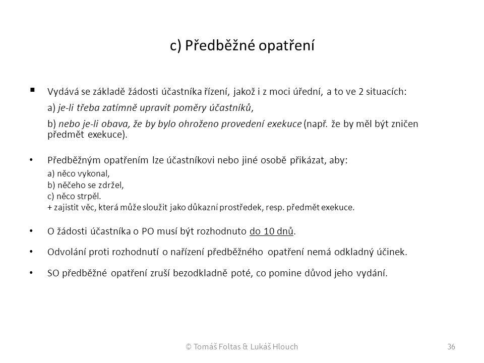 © Tomáš Foltas & Lukáš Hlouch36 c) Předběžné opatření  Vydává se základě žádosti účastníka řízení, jakož i z moci úřední, a to ve 2 situacích: a) je-