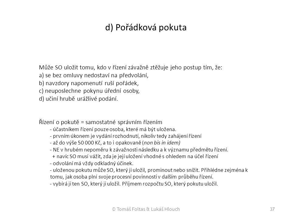 © Tomáš Foltas & Lukáš Hlouch37 d) Pořádková pokuta Může SO uložit tomu, kdo v řízení závažně ztěžuje jeho postup tím, že: a) se bez omluvy nedostaví
