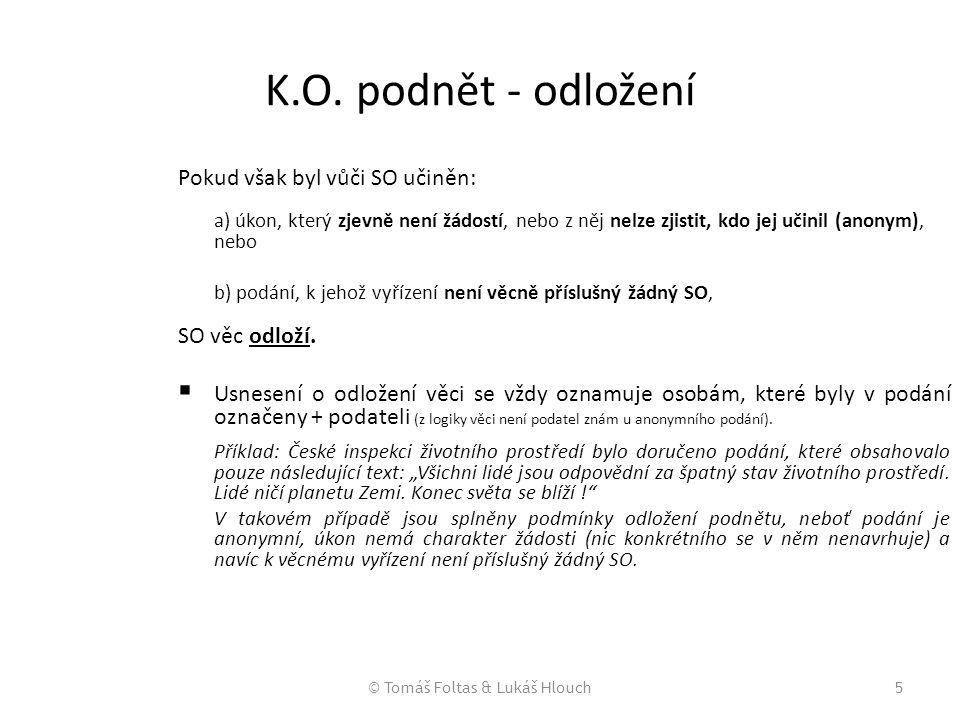 © Tomáš Foltas & Lukáš Hlouch5 K.O. podnět - odložení Pokud však byl vůči SO učiněn: a) úkon, který zjevně není žádostí, nebo z něj nelze zjistit, kdo