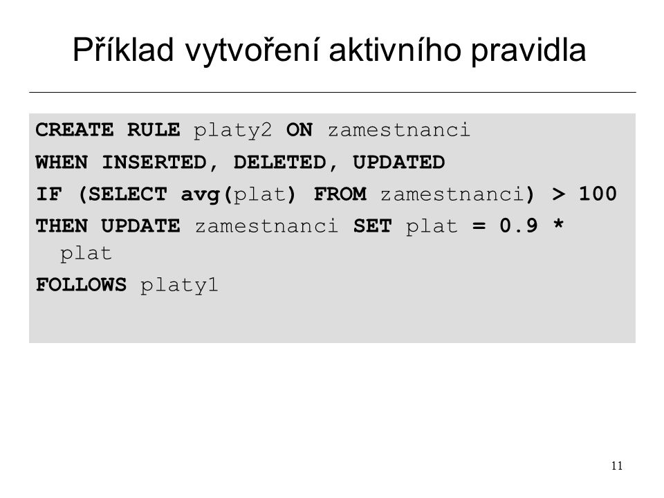 11 Příklad vytvoření aktivního pravidla CREATE RULE platy2 ON zamestnanci WHEN INSERTED, DELETED, UPDATED IF (SELECT avg(plat) FROM zamestnanci) > 100 THEN UPDATE zamestnanci SET plat = 0.9 * plat FOLLOWS platy1