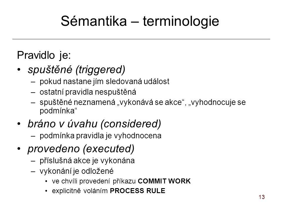 """13 Sémantika – terminologie Pravidlo je: spuštěné (triggered) –pokud nastane jím sledovaná událost –ostatní pravidla nespuštěná –spuštěné neznamená """"vykonává se akce , """"vyhodnocuje se podmínka bráno v úvahu (considered) –podmínka pravidla je vyhodnocena provedeno (executed) –příslušná akce je vykonána –vykonání je odložené ve chvíli provedení příkazu COMMIT WORK explicitně voláním PROCESS RULE"""
