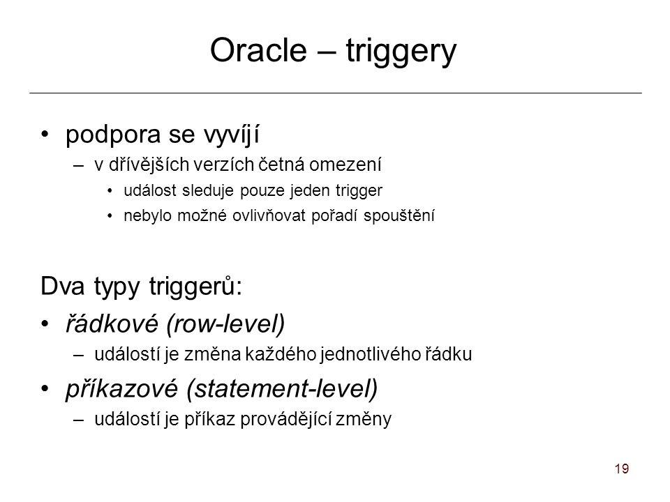 19 Oracle – triggery podpora se vyvíjí –v dřívějších verzích četná omezení událost sleduje pouze jeden trigger nebylo možné ovlivňovat pořadí spouštění Dva typy triggerů: řádkové (row-level) –událostí je změna každého jednotlivého řádku příkazové (statement-level) –událostí je příkaz provádějící změny