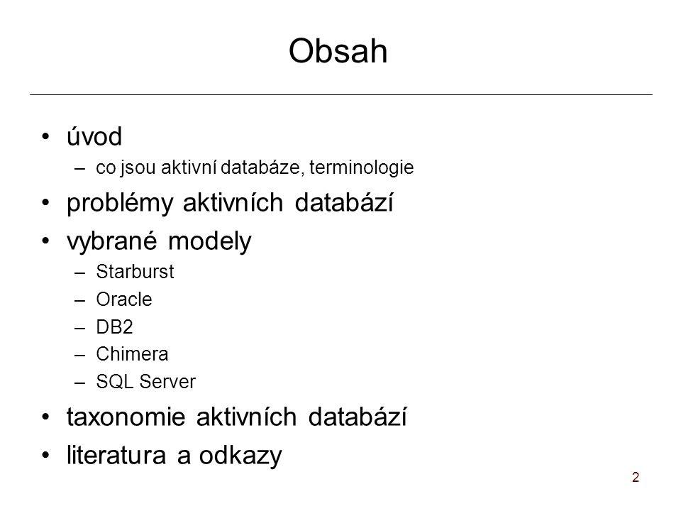2 Obsah úvod –co jsou aktivní databáze, terminologie problémy aktivních databází vybrané modely –Starburst –Oracle –DB2 –Chimera –SQL Server taxonomie aktivních databází literatura a odkazy