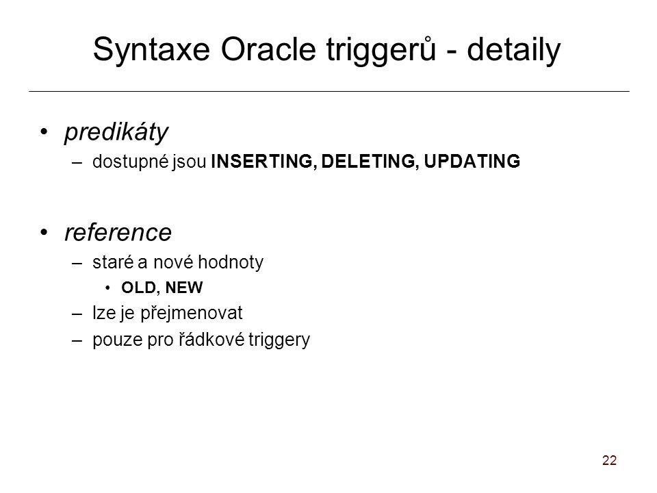 22 Syntaxe Oracle triggerů - detaily predikáty –dostupné jsou INSERTING, DELETING, UPDATING reference –staré a nové hodnoty OLD, NEW –lze je přejmenovat –pouze pro řádkové triggery