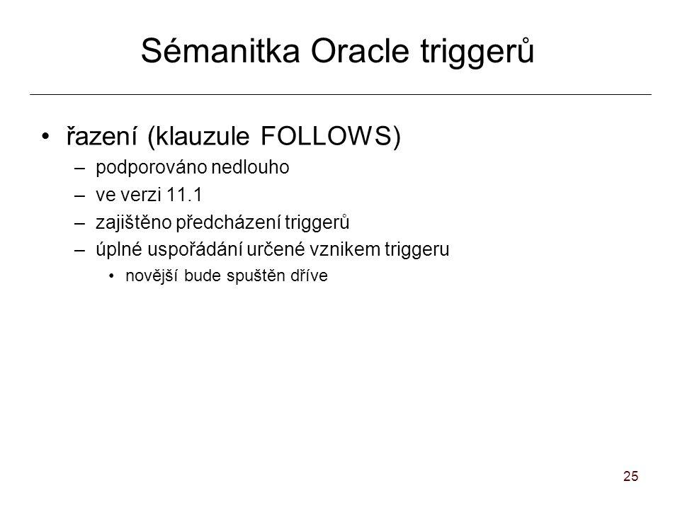 25 Sémanitka Oracle triggerů řazení (klauzule FOLLOWS) –podporováno nedlouho –ve verzi 11.1 –zajištěno předcházení triggerů –úplné uspořádání určené vznikem triggeru novější bude spuštěn dříve