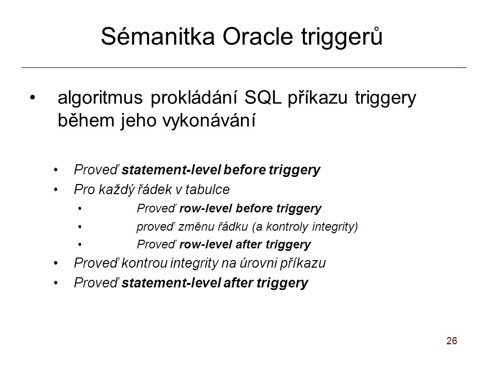 26 Sémanitka Oracle triggerů algoritmus prokládání SQL příkazu triggery během jeho vykonávání Proveď statement-level before triggery Pro každý řádek v tabulce Proveď row-level before triggery proveď změnu řádku (a kontroly integrity)‏ Proveď row-level after triggery Proveď kontrou integrity na úrovni příkazu Proveď statement-level after triggery