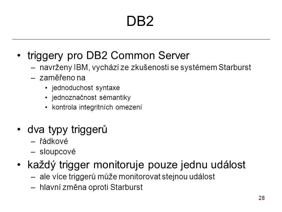 28 DB2 triggery pro DB2 Common Server –navrženy IBM, vychází ze zkušenosti se systémem Starburst –zaměřeno na jednoduchost syntaxe jednoznačnost sémantiky kontrola integritních omezení dva typy triggerů –řádkové –sloupcové každý trigger monitoruje pouze jednu událost –ale více triggerů může monitorovat stejnou událost –hlavní změna oproti Starburst