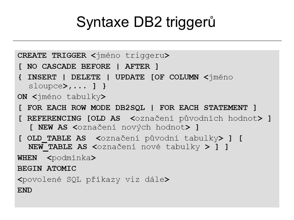 29 Syntaxe DB2 triggerů CREATE TRIGGER [ NO CASCADE BEFORE | AFTER ] { INSERT | DELETE | UPDATE [OF COLUMN,...
