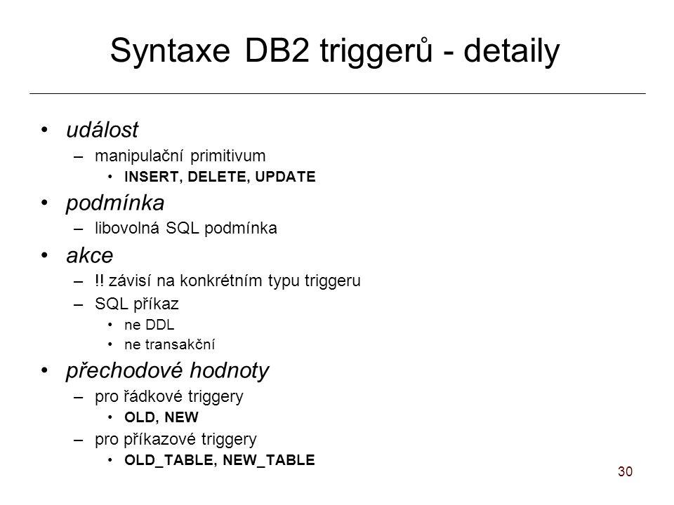 30 SyntaxeDB2 triggerů - detaily událost –manipulační primitivum INSERT, DELETE, UPDATE podmínka –libovolná SQL podmínka akce –!.