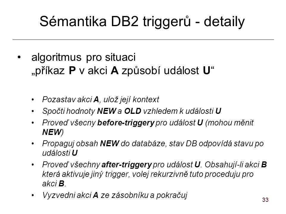 """33 Sémantika DB2 triggerů - detaily algoritmus pro situaci """"příkaz P v akci A způsobí událost U Pozastav akci A, ulož její kontext Spočti hodnoty NEW a OLD vzhledem k události U Proveď všecny before-triggery pro událost U (mohou měnit NEW) Propaguj obsah NEW do databáze, stav DB odpovídá stavu po události U Proveď všechny after-triggery pro událost U."""