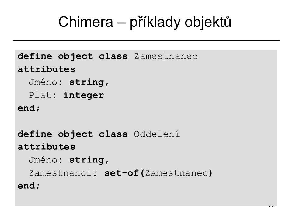 39 Chimera – příklady objektů define object class Zamestnanec attributes Jméno: string, Plat: integer end; define object class Oddelení attributes Jméno: string, Zamestnanci: set-of(Zamestnanec) end;