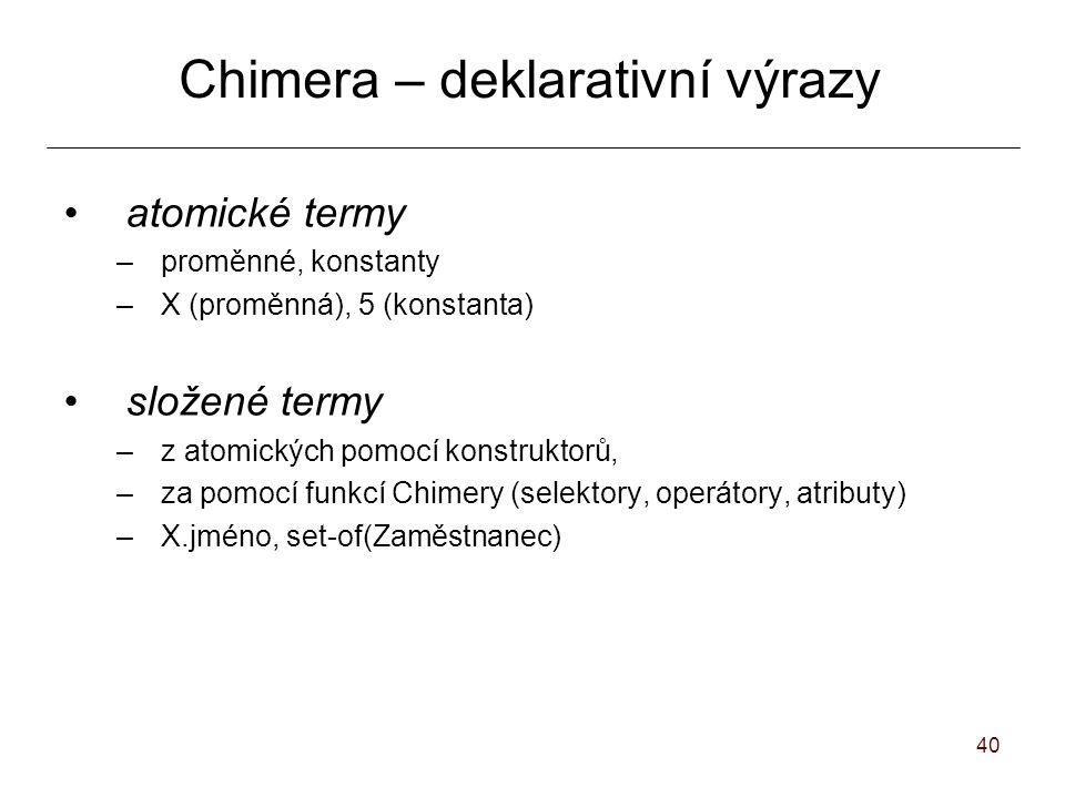 40 Chimera – deklarativní výrazy atomické termy –proměnné, konstanty –X (proměnná), 5 (konstanta) složené termy –z atomických pomocí konstruktorů, –za pomocí funkcí Chimery (selektory, operátory, atributy) –X.jméno, set-of(Zaměstnanec)