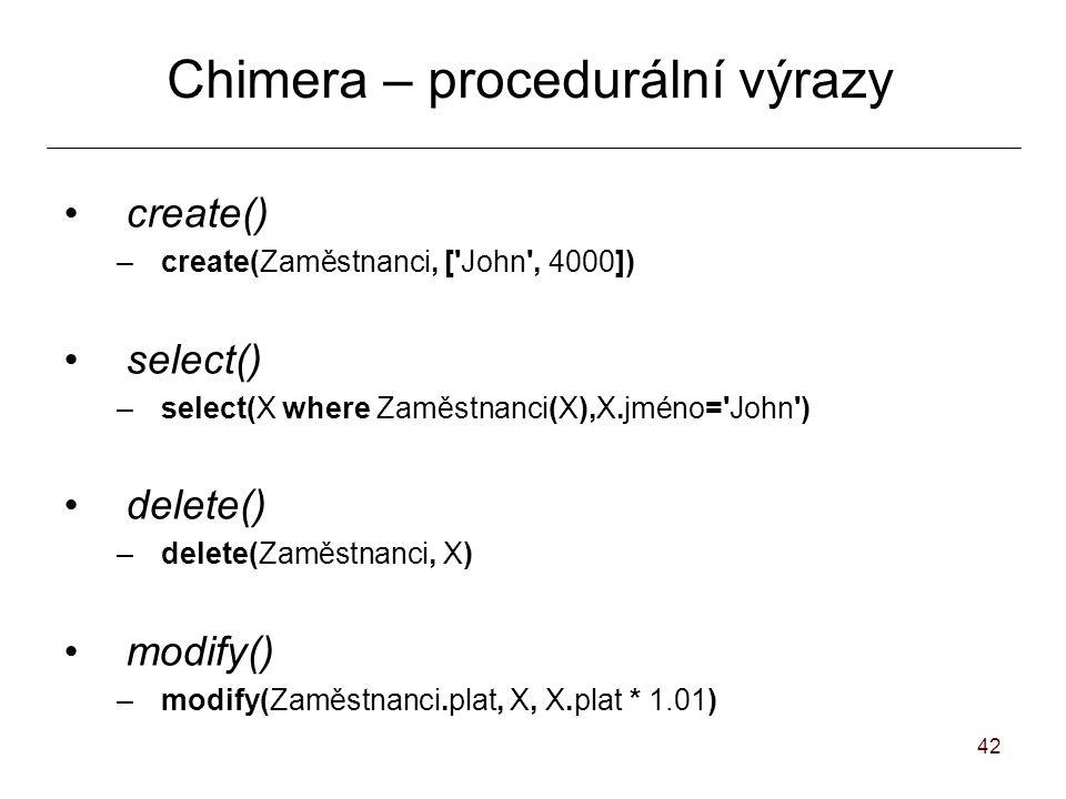 42 Chimera – procedurální výrazy create() –create(Zaměstnanci, [ John , 4000]) select() –select(X where Zaměstnanci(X),X.jméno= John ) delete() –delete(Zaměstnanci, X) modify() –modify(Zaměstnanci.plat, X, X.plat * 1.01)