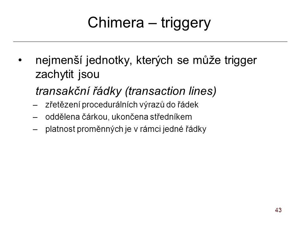 43 Chimera – triggery nejmenší jednotky, kterých se může trigger zachytit jsou transakční řádky (transaction lines) –zřetězení procedurálních výrazů do řádek –oddělena čárkou, ukončena středníkem –platnost proměnných je v rámci jedné řádky
