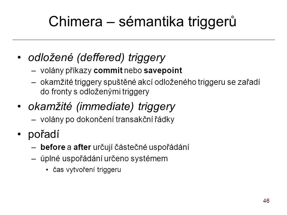 46 Chimera – sémantika triggerů odložené (deffered) triggery –volány příkazy commit nebo savepoint –okamžité triggery spuštěné akcí odloženého triggeru se zařadí do fronty s odloženými triggery okamžité (immediate) triggery –volány po dokončení transakční řádky pořadí –before a after určují částečné uspořádání –úplné uspořádání určeno systémem čas vytvoření triggeru