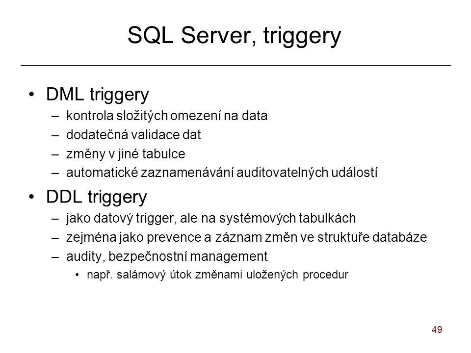 49 SQL Server, triggery DML triggery –kontrola složitých omezení na data –dodatečná validace dat –změny v jiné tabulce –automatické zaznamenávání auditovatelných událostí DDL triggery –jako datový trigger, ale na systémových tabulkách –zejména jako prevence a záznam změn ve struktuře databáze –audity, bezpečnostní management např.
