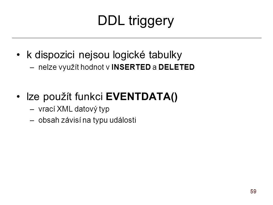 59 DDL triggery k dispozici nejsou logické tabulky –nelze využít hodnot v INSERTED a DELETED lze použít funkci EVENTDATA() –vrací XML datový typ –obsah závisí na typu události